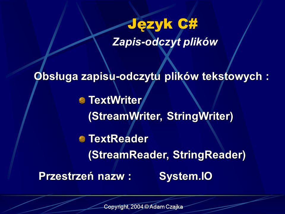 Copyright, 2004 © Adam Czajka Język C# Zapis-odczyt plików TextWriter (StreamWriter, StringWriter) TextWriter (StreamWriter, StringWriter) TextReader (StreamReader, StringReader) TextReader (StreamReader, StringReader) Obsługa zapisu-odczytu plików tekstowych : Przestrzeń nazw : System.IO