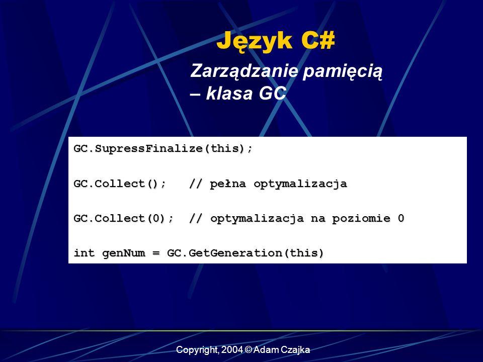 Copyright, 2004 © Adam Czajka Język C# Zarządzanie pamięcią – klasa GC GC.SupressFinalize(this); GC.Collect(); // pełna optymalizacja GC.Collect(0); // optymalizacja na poziomie 0 int genNum = GC.GetGeneration(this)
