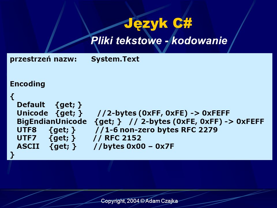 Copyright, 2004 © Adam Czajka Język C# Pliki tekstowe - kodowanie przestrzeń nazw: System.Text Encoding { Default {get; } Unicode {get; } //2-bytes (0xFF, 0xFE) -> 0xFEFF BigEndianUnicode {get; } // 2-bytes (0xFE, 0xFF) -> 0xFEFF UTF8 {get; } //1-6 non-zero bytes RFC 2279 UTF7 {get; } // RFC 2152 ASCII {get; } //bytes 0x00 – 0x7F }