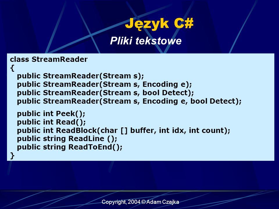 Copyright, 2004 © Adam Czajka Język C# Pliki tekstowe class StreamReader { public StreamReader(Stream s); public StreamReader(Stream s, Encoding e); public StreamReader(Stream s, bool Detect); public StreamReader(Stream s, Encoding e, bool Detect); public int Peek(); public int Read(); public int ReadBlock(char [] buffer, int idx, int count); public string ReadLine (); public string ReadToEnd(); }