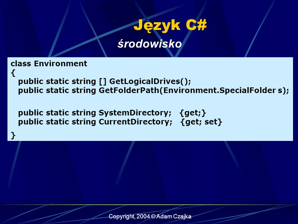 Copyright, 2004 © Adam Czajka Język C# środowisko class Environment { public static string [] GetLogicalDrives(); public static string GetFolderPath(Environment.SpecialFolder s); public static string SystemDirectory; {get;} public static string CurrentDirectory; {get; set} }