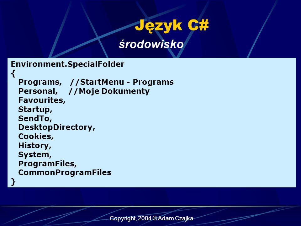 Copyright, 2004 © Adam Czajka Język C# środowisko Environment.SpecialFolder { Programs, //StartMenu - Programs Personal, //Moje Dokumenty Favourites, Startup, SendTo, DesktopDirectory, Cookies, History, System, ProgramFiles, CommonProgramFiles }