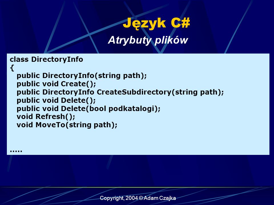 Copyright, 2004 © Adam Czajka Język C# Atrybuty plików class DirectoryInfo { public DirectoryInfo(string path); public void Create(); public DirectoryInfo CreateSubdirectory(string path); public void Delete(); public void Delete(bool podkatalogi); void Refresh(); void MoveTo(string path);.....