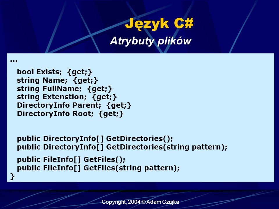 Copyright, 2004 © Adam Czajka Język C# Atrybuty plików... bool Exists; {get;} string Name; {get;} string FullName; {get;} string Extenstion; {get;} Di