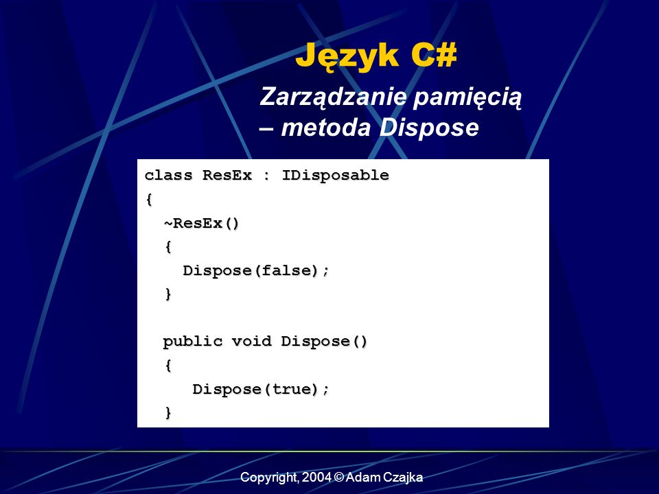 Copyright, 2004 © Adam Czajka Język C# Zarządzanie pamięcią – metoda Dispose class ResEx : IDisposable { ~ResEx() ~ResEx() { Dispose(false); Dispose(false); } public void Dispose() public void Dispose() { Dispose(true); Dispose(true); }