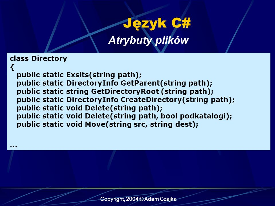Copyright, 2004 © Adam Czajka Język C# Atrybuty plików class Directory { public static Exsits(string path); public static DirectoryInfo GetParent(string path); public static string GetDirectoryRoot (string path); public static DirectoryInfo CreateDirectory(string path); public static void Delete(string path); public static void Delete(string path, bool podkatalogi); public static void Move(string src, string dest);...
