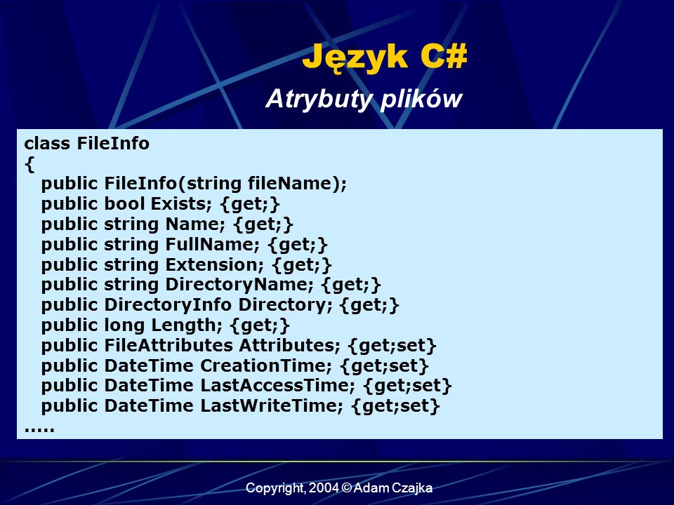 Copyright, 2004 © Adam Czajka Język C# Atrybuty plików class FileInfo { public FileInfo(string fileName); public bool Exists; {get;} public string Name; {get;} public string FullName; {get;} public string Extension; {get;} public string DirectoryName; {get;} public DirectoryInfo Directory; {get;} public long Length; {get;} public FileAttributes Attributes; {get;set} public DateTime CreationTime; {get;set} public DateTime LastAccessTime; {get;set} public DateTime LastWriteTime; {get;set}.....