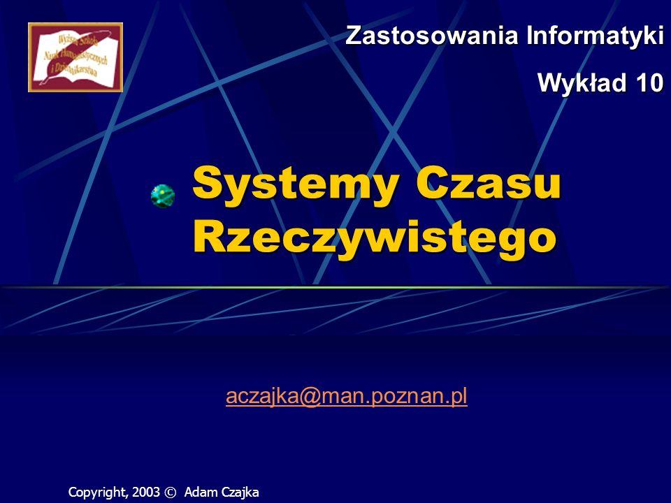 Systemy Czasu Rzeczywistego aczajka@man.poznan.pl Zastosowania Informatyki Wykład 10 Copyright, 2003 © Adam Czajka