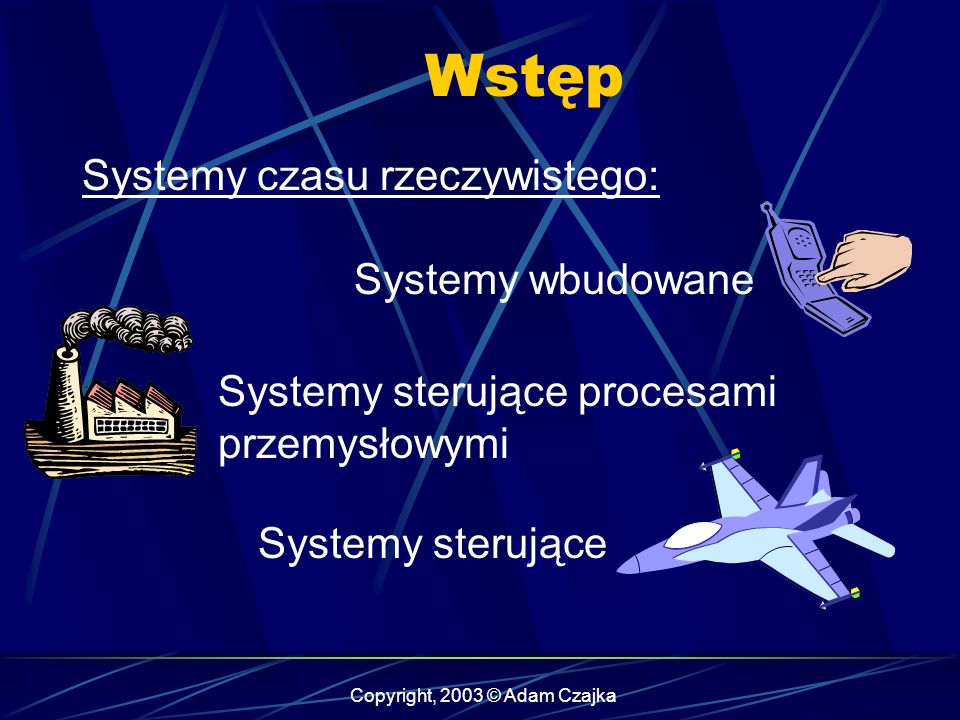 Copyright, 2003 © Adam Czajka Wstęp Systemy czasu rzeczywistego: Systemy wbudowane Systemy sterujące procesami przemysłowymi Systemy sterujące