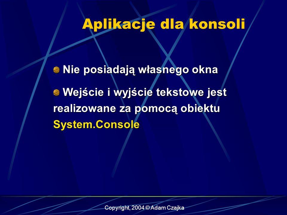Copyright, 2004 © Adam Czajka Aplikacje dla konsoli Nie posiadają własnego okna Nie posiadają własnego okna Wejście i wyjście tekstowe jest realizowan
