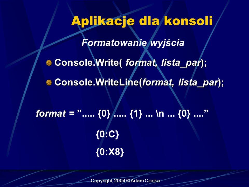 Copyright, 2004 © Adam Czajka Aplikacje dla konsoli Formatowanie wyjścia Console.Write( format, lista_par); Console.Write( format, lista_par); Console
