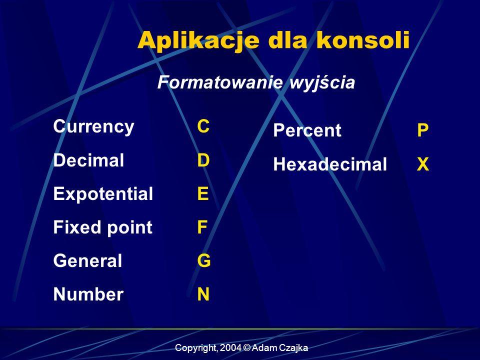 Copyright, 2004 © Adam Czajka Aplikacje dla konsoli Formatowanie wyjścia Currency C DecimalD ExpotentialE Fixed pointF General G NumberN Percent P Hex