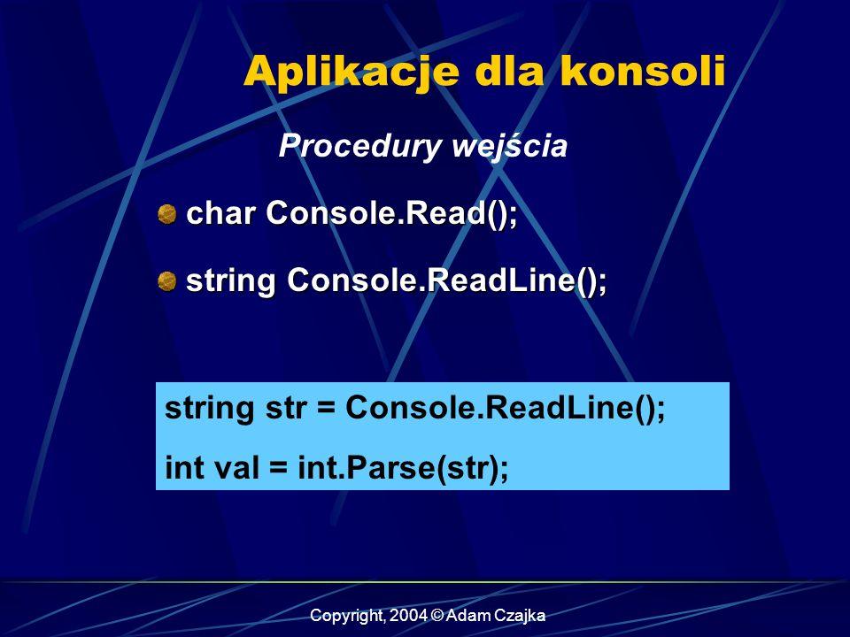 Copyright, 2004 © Adam Czajka Aplikacje dla konsoli Procedury wejścia char Console.Read(); char Console.Read(); string Console.ReadLine(); string Cons
