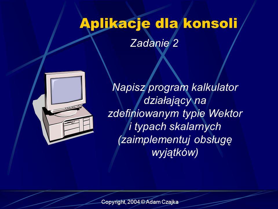 Copyright, 2004 © Adam Czajka Aplikacje dla konsoli Zadanie 2 Napisz program kalkulator działający na zdefiniowanym typie Wektor i typach skalarnych (
