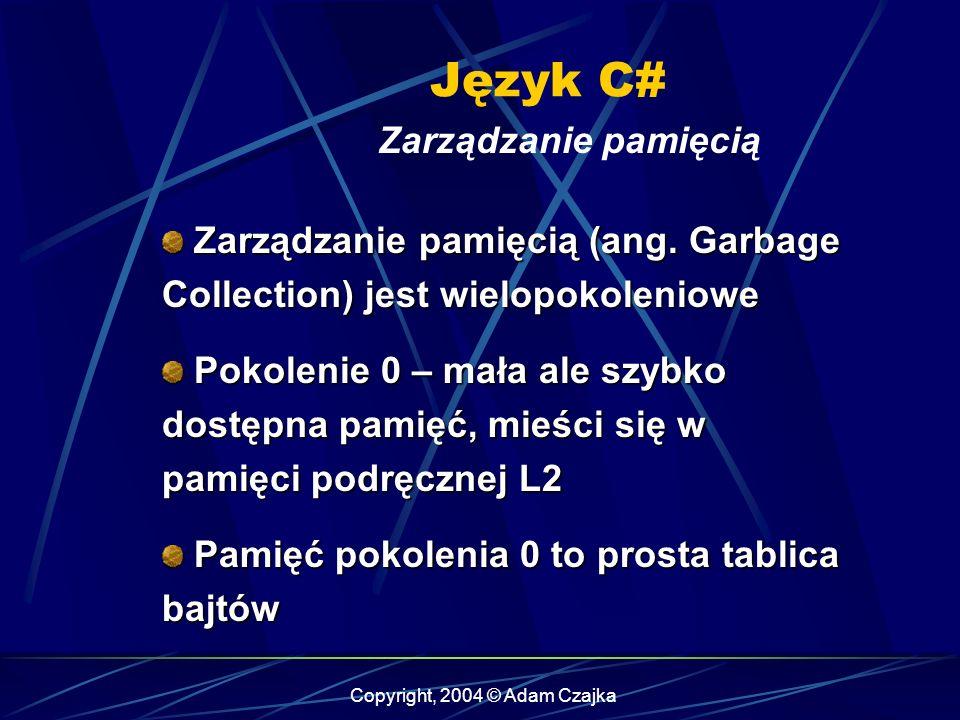 Copyright, 2004 © Adam Czajka Język C# Zarządzanie pamięcią Zarządzanie pamięcią (ang. Garbage Collection) jest wielopokoleniowe Zarządzanie pamięcią