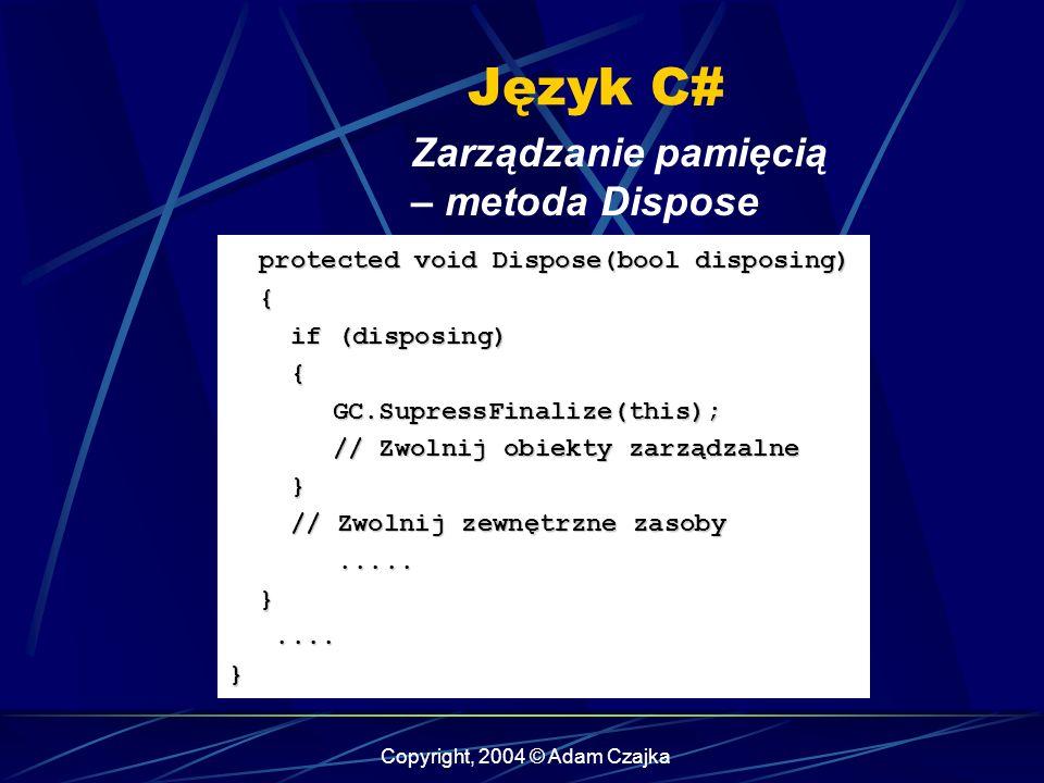 Copyright, 2004 © Adam Czajka Język C# Zarządzanie pamięcią – metoda Dispose protected void Dispose(bool disposing) protected void Dispose(bool dispos