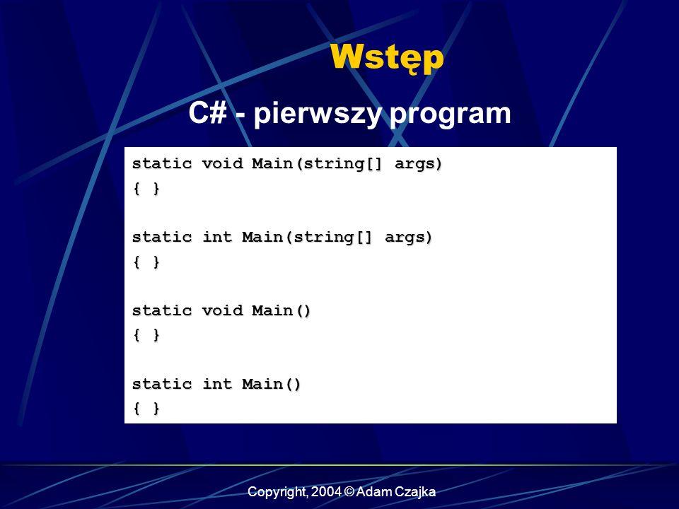 Copyright, 2004 © Adam Czajka Wstęp C# - pierwszy program static void Main(string[] args) { } static int Main(string[] args) { } static void Main() {
