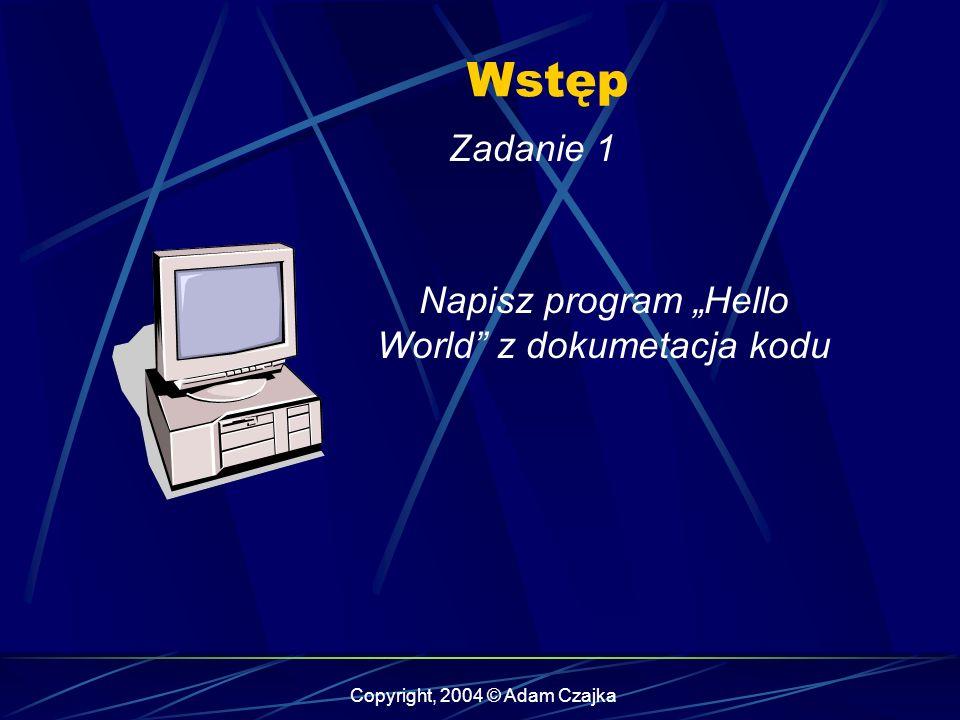 Copyright, 2004 © Adam Czajka Wstęp Zadanie 1 Napisz program Hello World z dokumetacja kodu