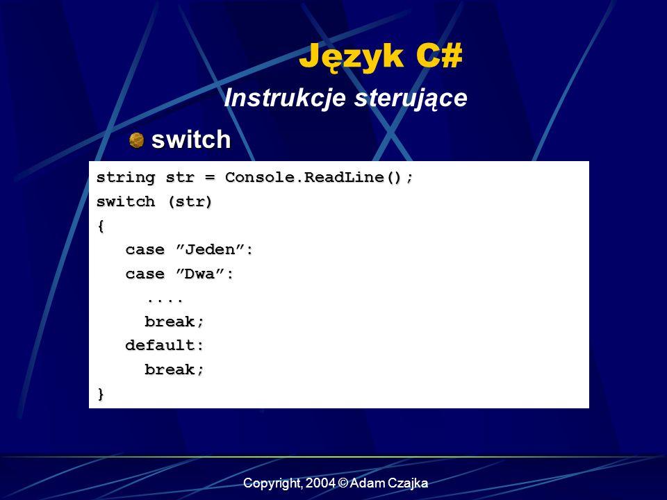 Copyright, 2004 © Adam Czajka Język C# Instrukcje sterujące switch switch string str = Console.ReadLine(); switch (str) { case Jeden: case Jeden: case
