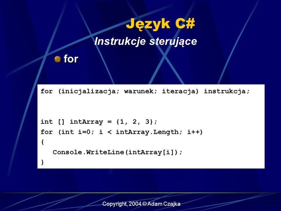 Copyright, 2004 © Adam Czajka Język C# Instrukcje sterujące for for for (inicjalizacja; warunek; iteracja) instrukcja; int [] intArray = {1, 2, 3}; fo