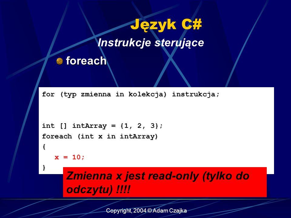 Copyright, 2004 © Adam Czajka Język C# Instrukcje sterujące foreach foreach for (typ zmienna in kolekcja) instrukcja; int [] intArray = {1, 2, 3}; for