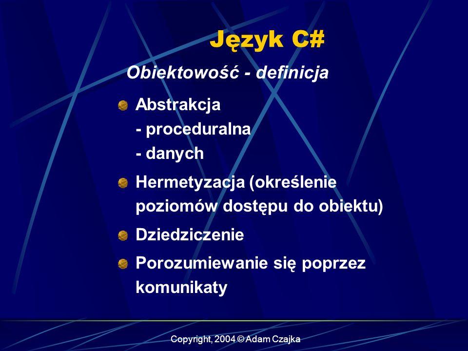 Copyright, 2004 © Adam Czajka Język C# Obiektowość - definicja Abstrakcja - proceduralna - danych Hermetyzacja (określenie poziomów dostępu do obiektu