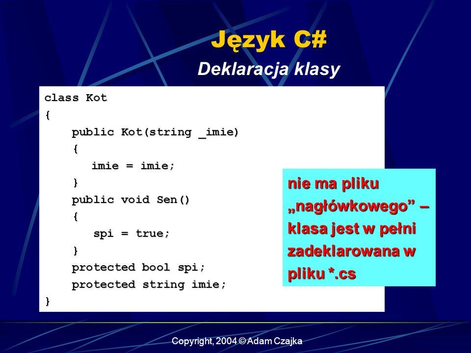 Copyright, 2004 © Adam Czajka Język C# Deklaracja klasy class Kot { public Kot(string _imie) public Kot(string _imie) { imie = imie; } public void Sen