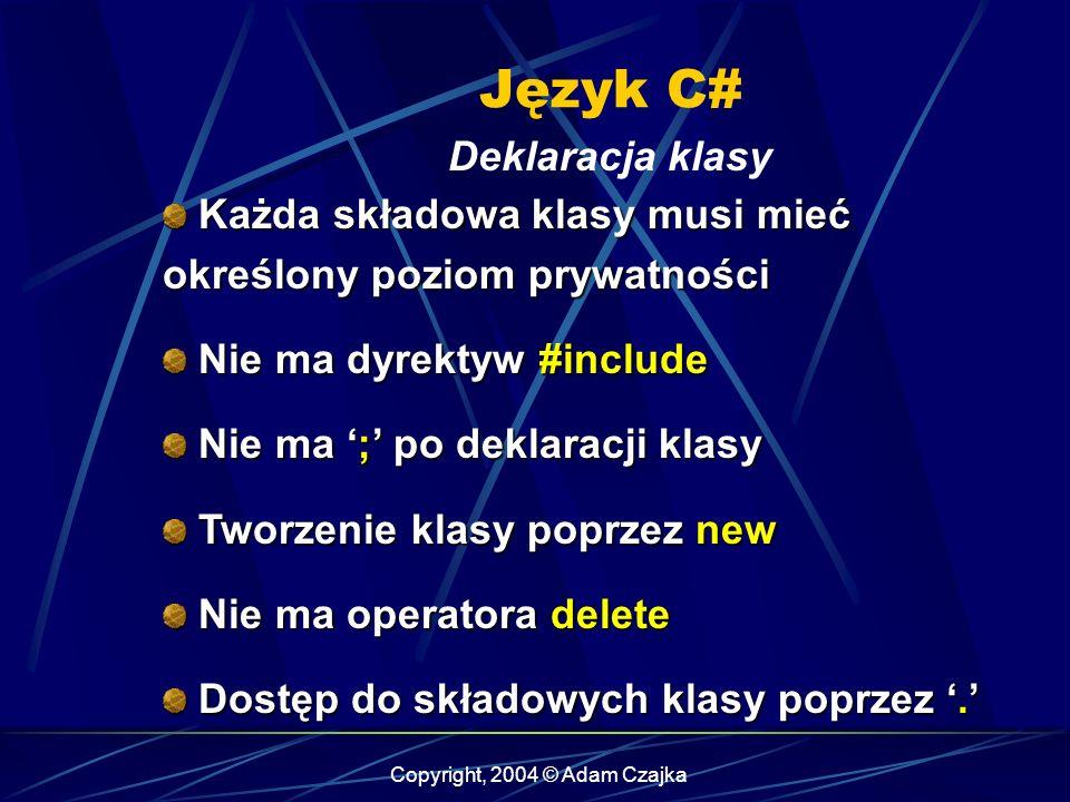 Copyright, 2004 © Adam Czajka Język C# Deklaracja klasy Każda składowa klasy musi mieć określony poziom prywatności Każda składowa klasy musi mieć okr