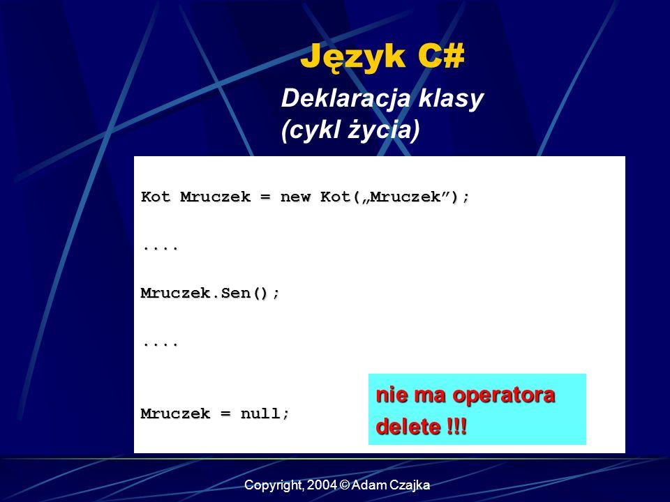 Copyright, 2004 © Adam Czajka Język C# Deklaracja klasy (cykl życia) Kot Mruczek = new Kot(Mruczek);....Mruczek.Sen();.... Mruczek = null; nie ma oper