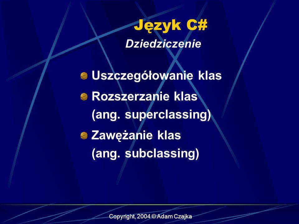 Copyright, 2004 © Adam Czajka Język C# Dziedziczenie Uszczegółowanie klas Rozszerzanie klas (ang. superclassing) Zawężanie klas (ang. subclassing)