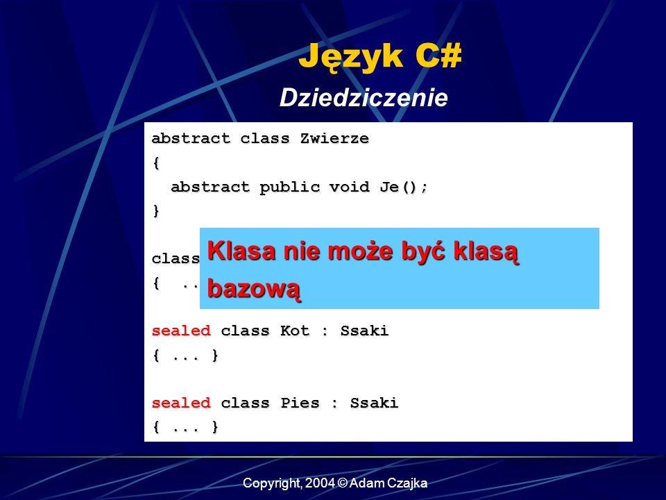 Copyright, 2004 © Adam Czajka Język C# Dziedziczenie abstract class Zwierze { abstract public void Je(); abstract public void Je();} class Ssaki : Zwi