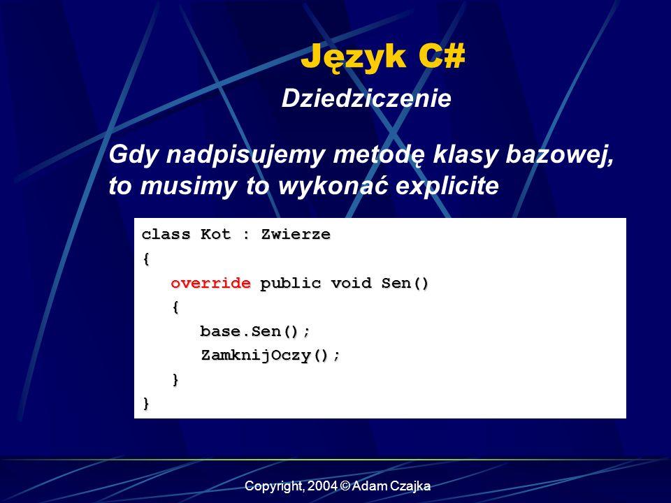 Copyright, 2004 © Adam Czajka Język C# Dziedziczenie class Kot : Zwierze { override public void Sen() override public void Sen() { base.Sen(); base.Se