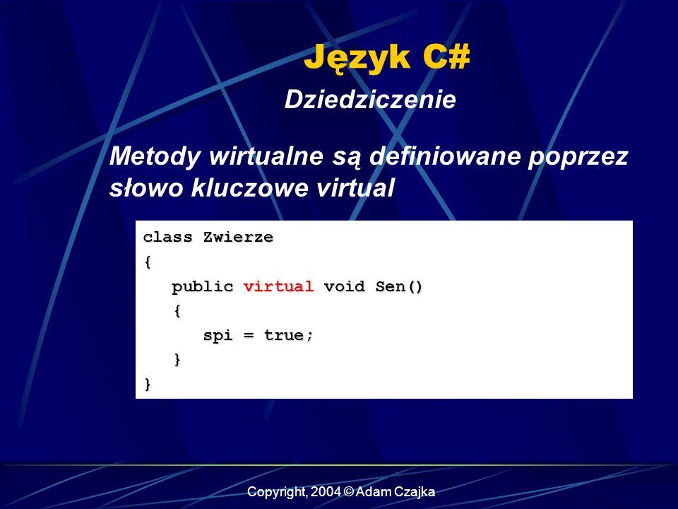 Copyright, 2004 © Adam Czajka Język C# Dziedziczenie class Zwierze { public virtual void Sen() public virtual void Sen() { spi = true; spi = true; }}