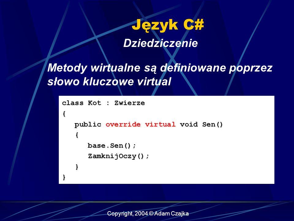 Copyright, 2004 © Adam Czajka Język C# Dziedziczenie class Kot : Zwierze { public override virtual void Sen() public override virtual void Sen() { bas