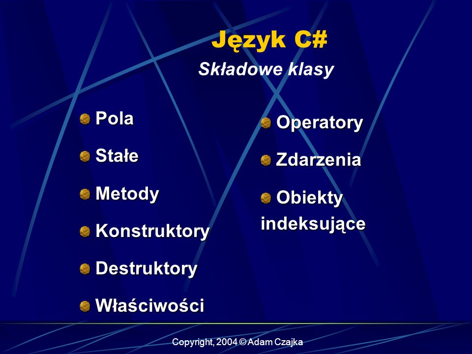 Copyright, 2004 © Adam Czajka Język C# Składowe klasy Pola Pola Stałe Stałe Metody Metody Konstruktory Konstruktory Destruktory Destruktory Właściwośc