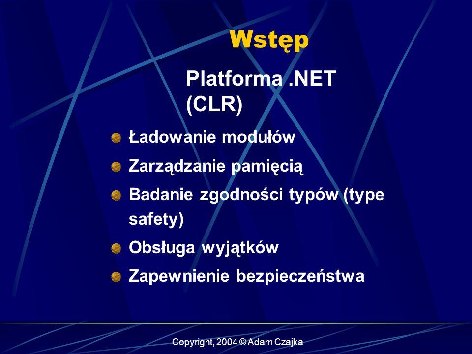 Copyright, 2004 © Adam Czajka Wstęp Platforma.NET (CLR) Ładowanie modułów Zarządzanie pamięcią Badanie zgodności typów (type safety) Obsługa wyjątków