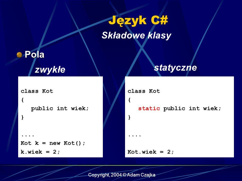 Copyright, 2004 © Adam Czajka Język C# Składowe klasy Pola Pola class Kot { public int wiek; public int wiek;}.... Kot k = new Kot(); k.wiek = 2; clas