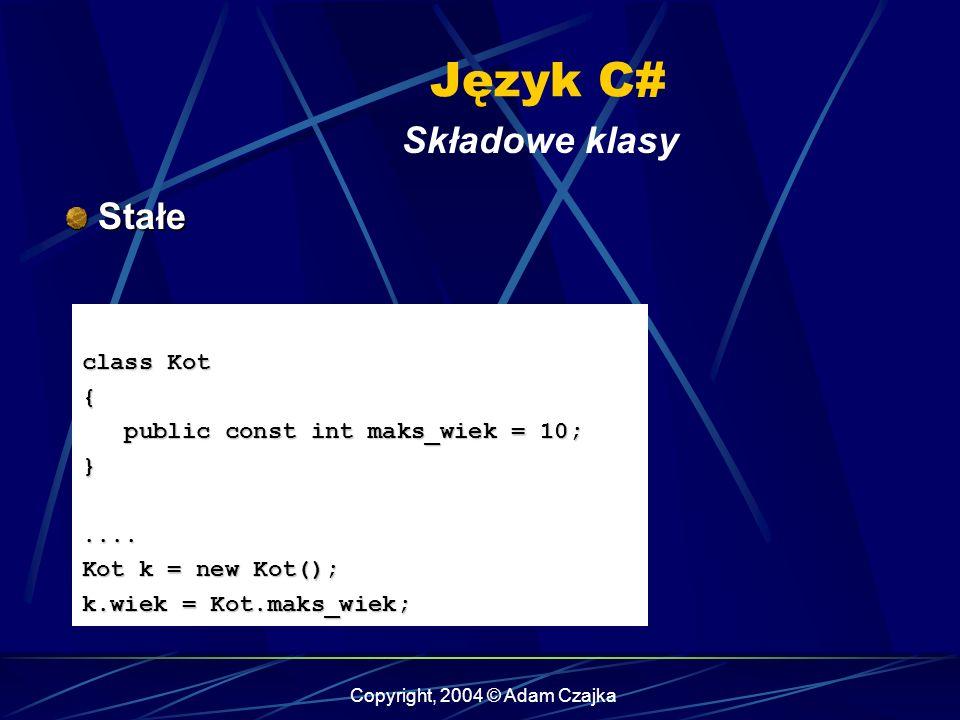 Copyright, 2004 © Adam Czajka Język C# Składowe klasy Stałe Stałe class Kot { public const int maks_wiek = 10; public const int maks_wiek = 10;}.... K