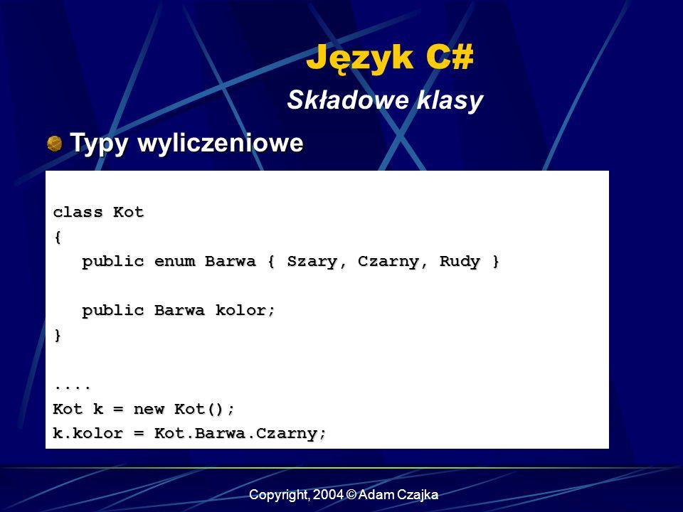Copyright, 2004 © Adam Czajka Język C# Składowe klasy Typy wyliczeniowe Typy wyliczeniowe class Kot { public enum Barwa { Szary, Czarny, Rudy } public
