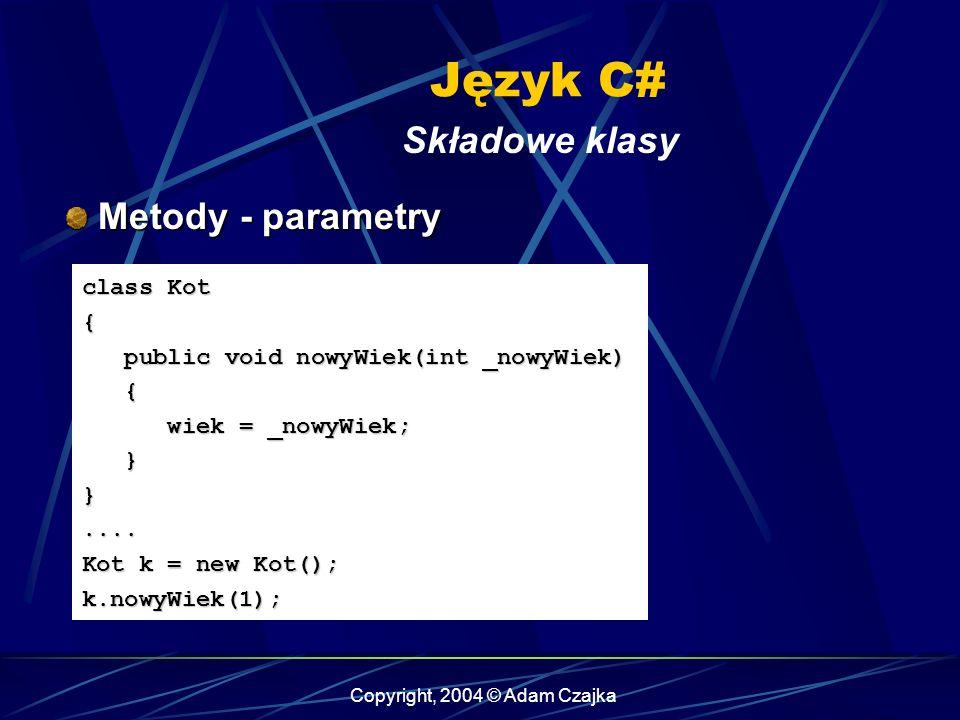 Copyright, 2004 © Adam Czajka Język C# Składowe klasy Metody - parametry Metody - parametry class Kot { public void nowyWiek(int _nowyWiek) public voi
