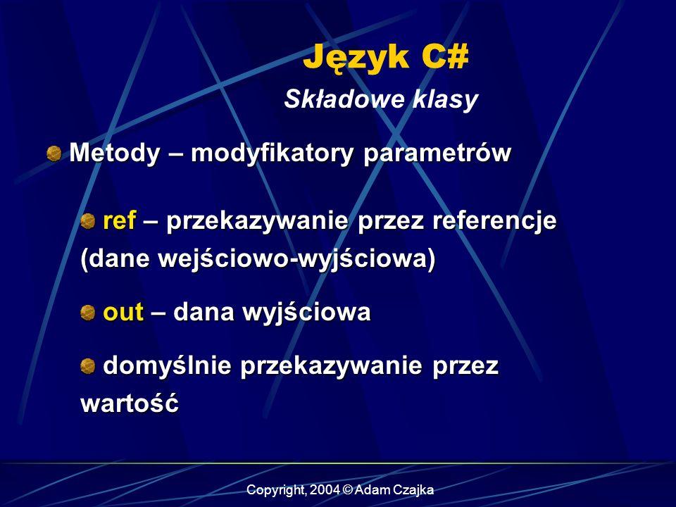 Copyright, 2004 © Adam Czajka Język C# Składowe klasy Metody – modyfikatory parametrów Metody – modyfikatory parametrów ref – przekazywanie przez refe