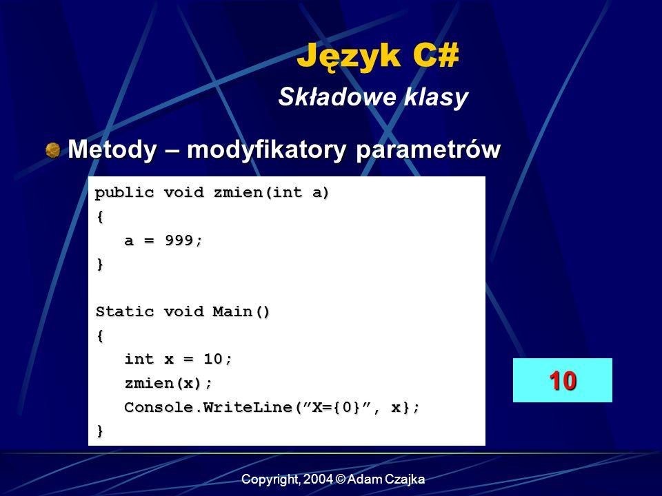 Copyright, 2004 © Adam Czajka Język C# Składowe klasy Metody – modyfikatory parametrów Metody – modyfikatory parametrów public void zmien(int a) { a =