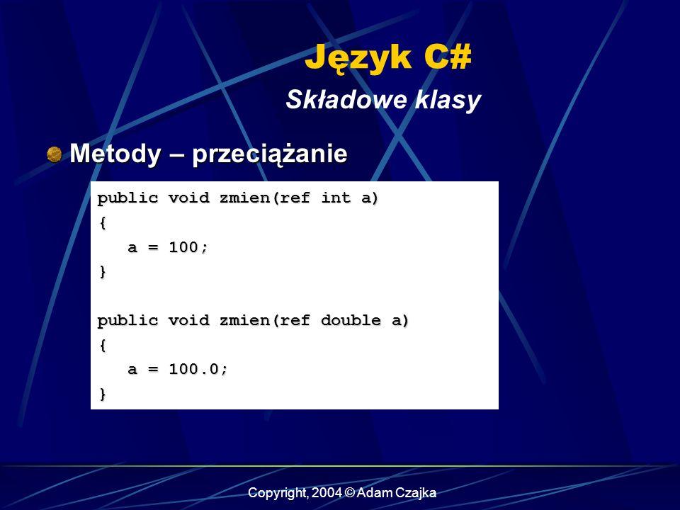 Copyright, 2004 © Adam Czajka Język C# Składowe klasy Metody – przeciążanie Metody – przeciążanie public void zmien(ref int a) { a = 100; a = 100;} pu