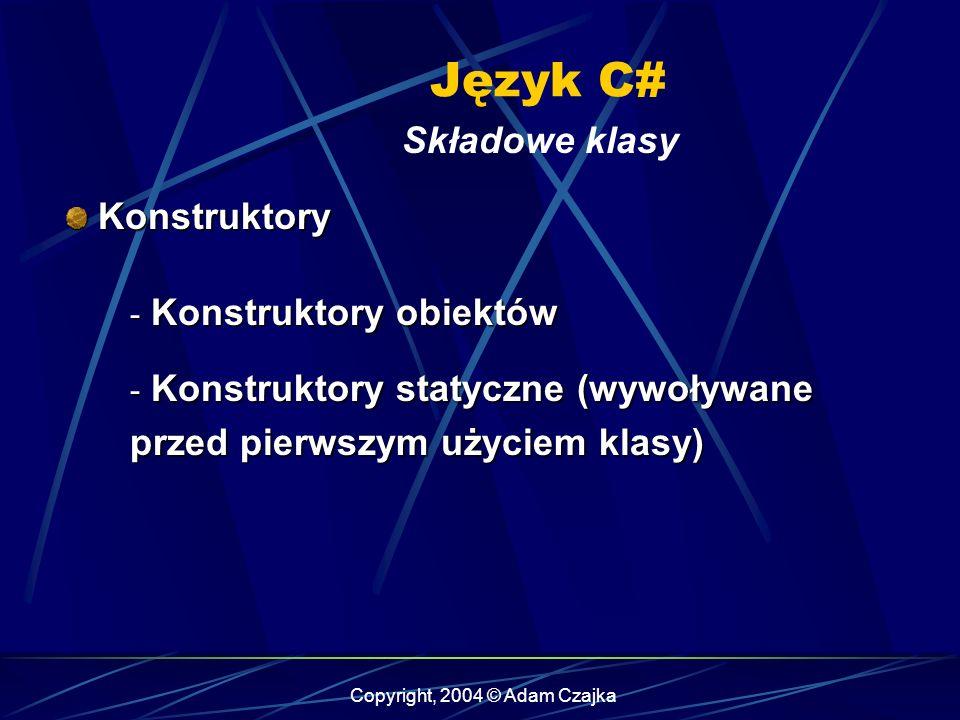Copyright, 2004 © Adam Czajka Język C# Składowe klasy Konstruktory Konstruktory - Konstruktory obiektów - Konstruktory statyczne (wywoływane przed pie