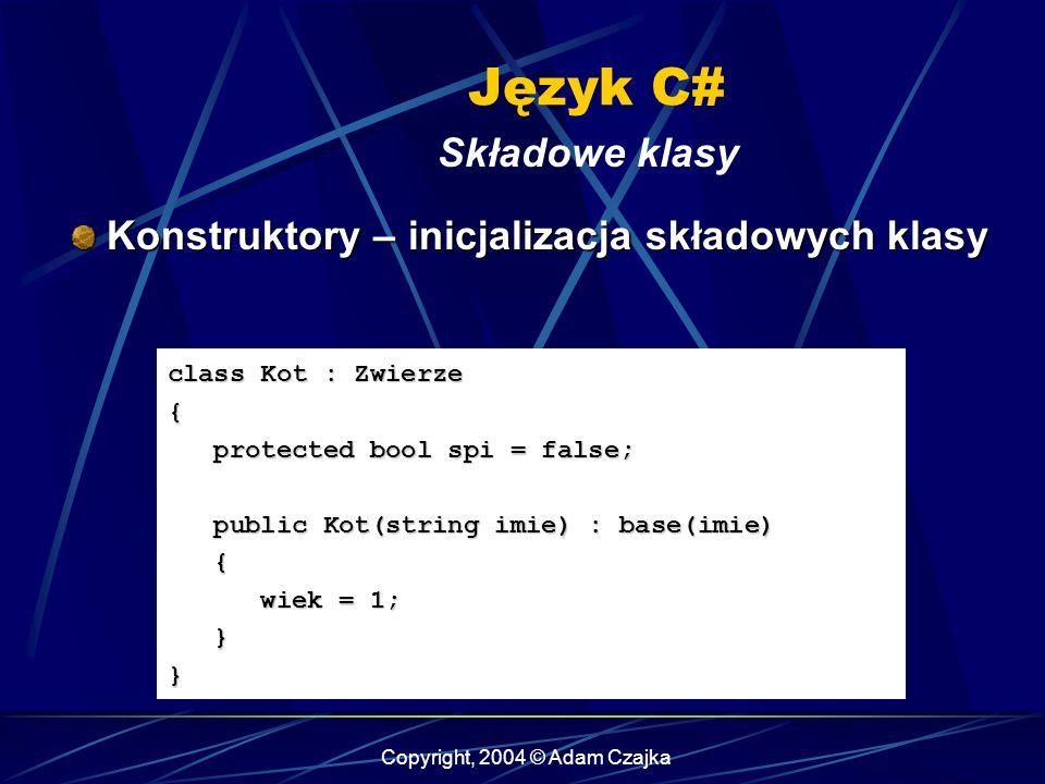 Copyright, 2004 © Adam Czajka Język C# Składowe klasy Konstruktory – inicjalizacja składowych klasy Konstruktory – inicjalizacja składowych klasy clas