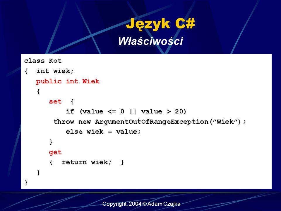 Copyright, 2004 © Adam Czajka Język C# Właściwości class Kot { int wiek; public int Wiek public int Wiek { set { set { if (value 20) if (value 20) thr