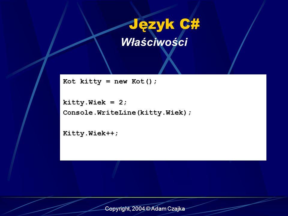 Copyright, 2004 © Adam Czajka Język C# Właściwości Kot kitty = new Kot(); kitty.Wiek = 2; Console.WriteLine(kitty.Wiek);Kitty.Wiek++;