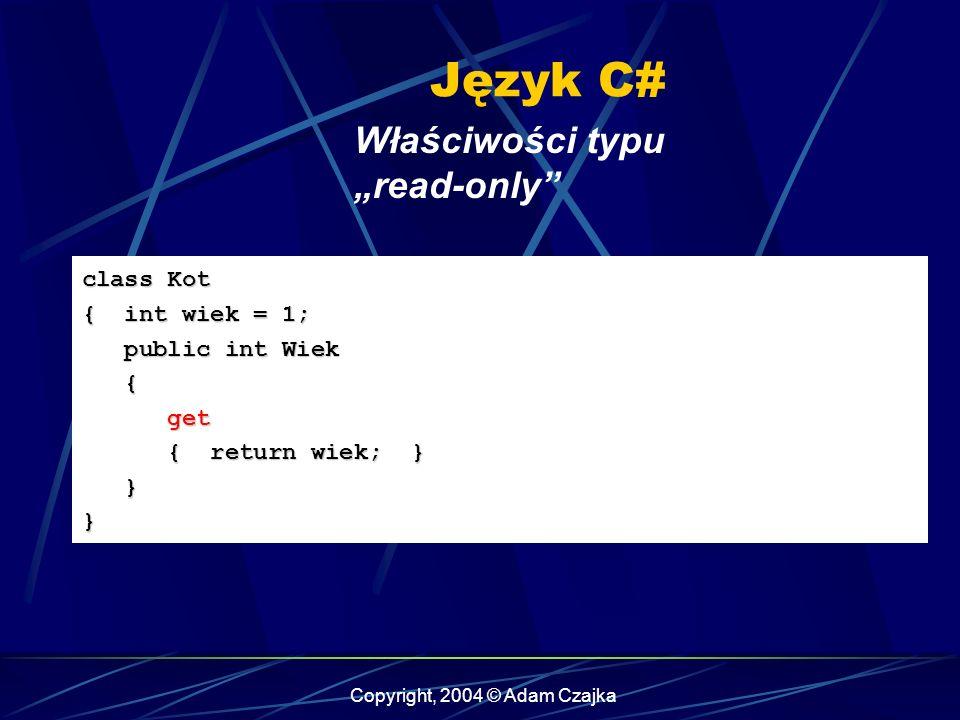Copyright, 2004 © Adam Czajka Język C# Właściwości typu read-only class Kot { int wiek = 1; public int Wiek public int Wiek { get get { return wiek; }