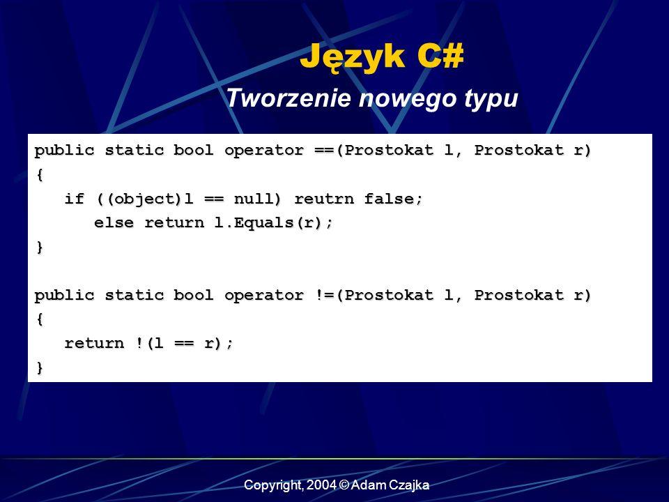 Copyright, 2004 © Adam Czajka Język C# Tworzenie nowego typu public static bool operator ==(Prostokat l, Prostokat r) { if ((object)l == null) reutrn