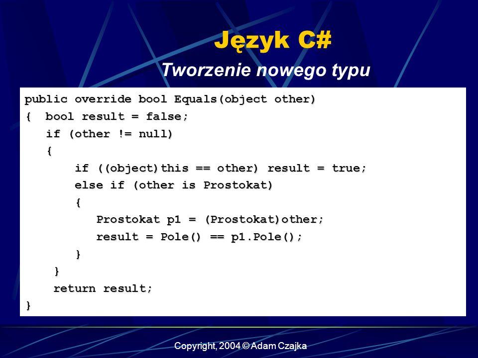 Copyright, 2004 © Adam Czajka Język C# Tworzenie nowego typu public override bool Equals(object other) { bool result = false; if (other != null) if (o